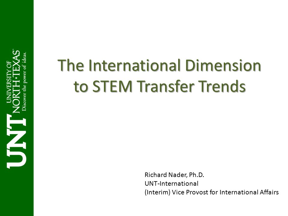 The International Dimension to STEM Transfer Trends Richard Nader, Ph.D. UNT-International (Interim) Vice Provost for International Affairs