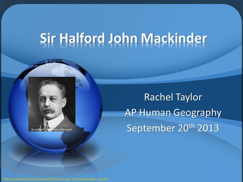 Rachel Taylor AP Human Geography September 20 th 2013 http://www.mackinderforum.org/MackinderLogo_Picture.jpg/image_preview