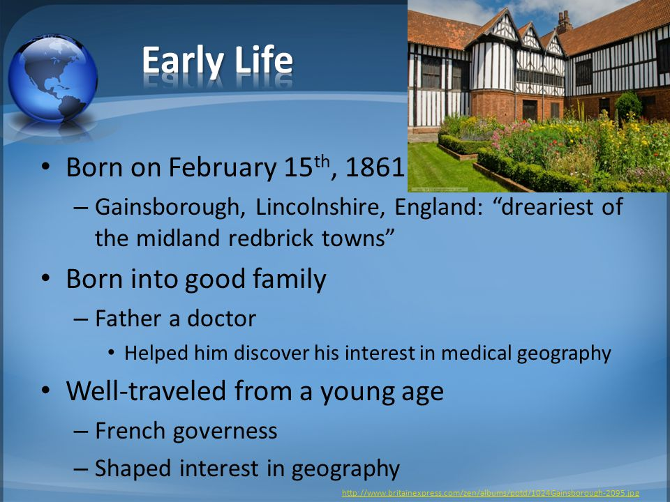 Born on February 15 th, 1861 – Gainsborough, Lincolnshire, England: dreariest of the midland redbrick towns Born into good family – Father a doctor Helped him discover his interest in medical geography Well-traveled from a young age – French governess – Shaped interest in geography http://www.britainexpress.com/zen/albums/potd/1024Gainsborough-2095.jpg