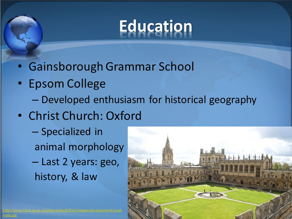 Gainsborough Grammar School Epsom College – Developed enthusiasm for historical geography Christ Church: Oxford – Specialized in animal morphology – Last 2 years: geo, history, & law http://www.chch.ox.ac.uk/sites/default/files/images/development/quad wide.jpg