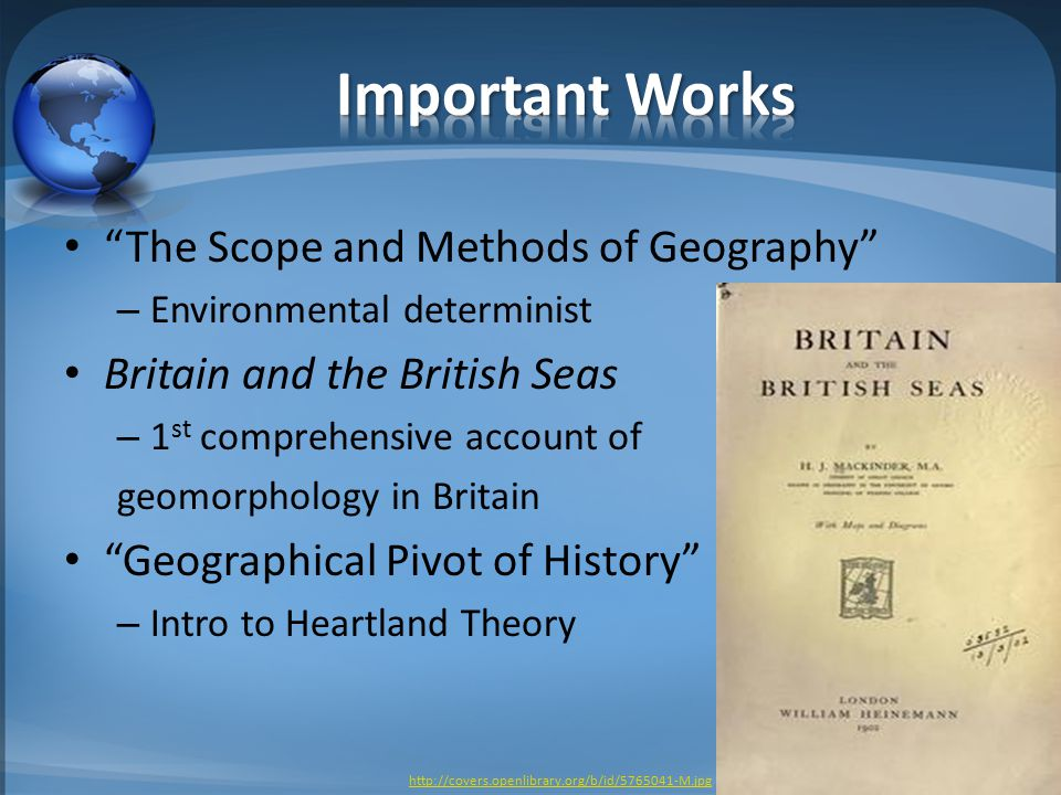 The Scope and Methods of Geography – Environmental determinist Britain and the British Seas – 1 st comprehensive account of geomorphology in Britain Geographical Pivot of History – Intro to Heartland Theory http://covers.openlibrary.org/b/id/5765041-M.jpg