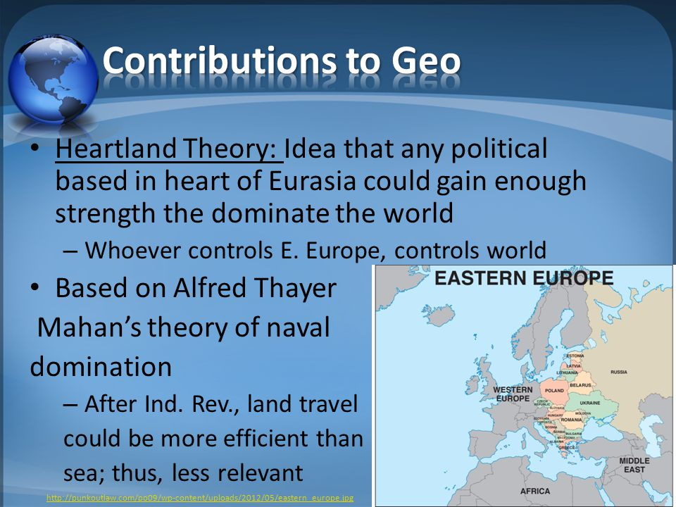 Heartland Theory: Idea that any political based in heart of Eurasia could gain enough strength the dominate the world – Whoever controls E.