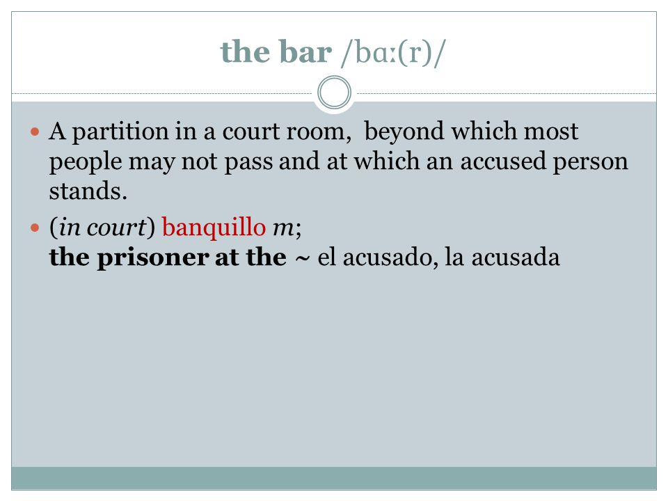 the bar /b ɑː (r)/ A partition in a court room, beyond which most people may not pass and at which an accused person stands.