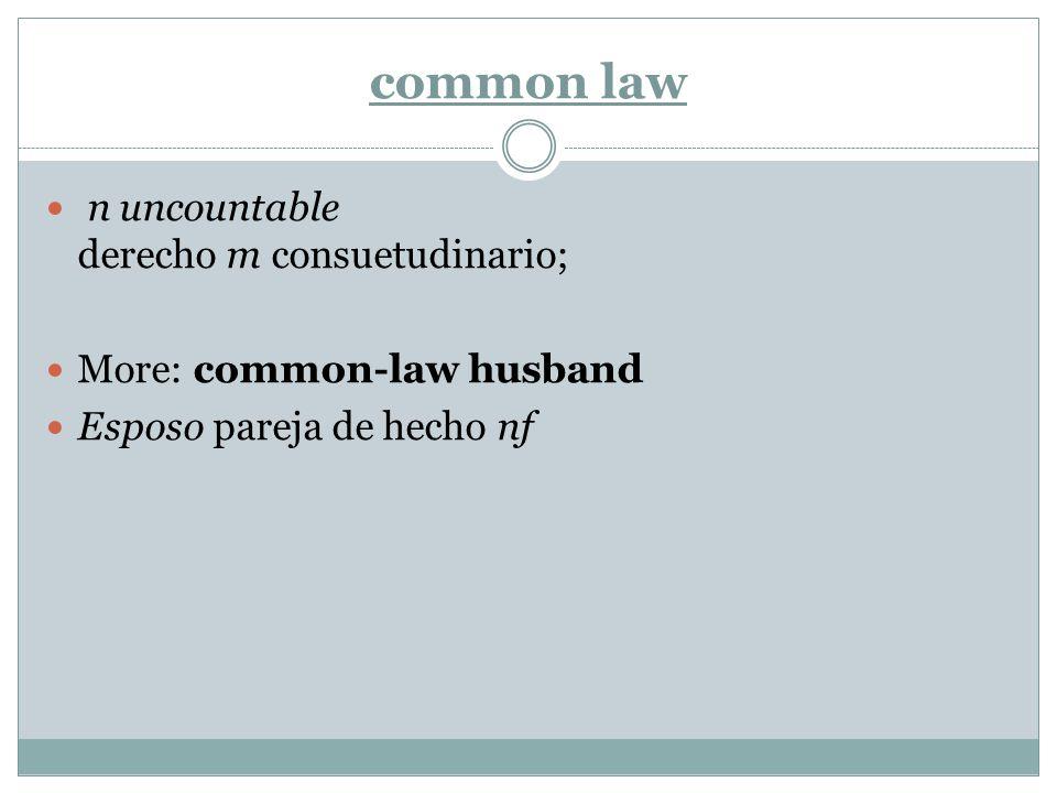 common law n uncountable derecho m consuetudinario; More: common-law husband Esposo pareja de hecho nf