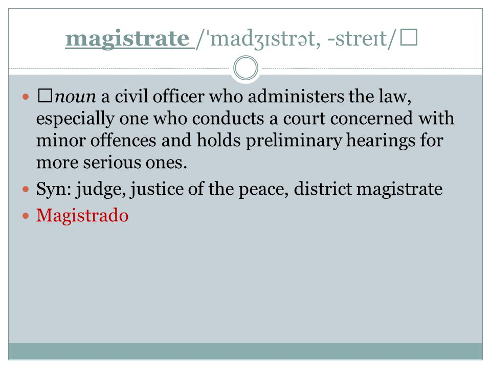 magistrate / ˈ mad ʒɪ str ə t, -stre ɪ t/ ▶ noun a civil officer who administers the law, especially one who conducts a court concerned with minor offences and holds preliminary hearings for more serious ones.