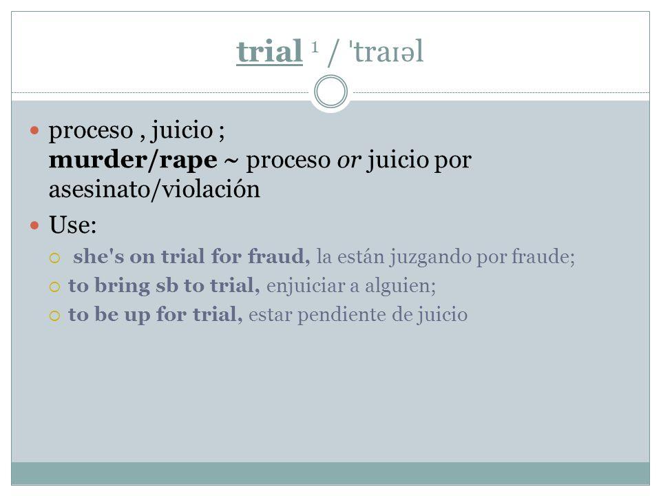 trial 1 / ˈ tra ɪ ə l proceso, juicio ; murder/rape ~ proceso or juicio por asesinato/violación Use:  she s on trial for fraud, la están juzgando por fraude;  to bring sb to trial, enjuiciar a alguien;  to be up for trial, estar pendiente de juicio