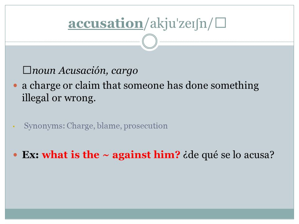 accusation/akju ˈ ze ɪʃ n/ ▶ noun Acusación, cargo a charge or claim that someone has done something illegal or wrong.