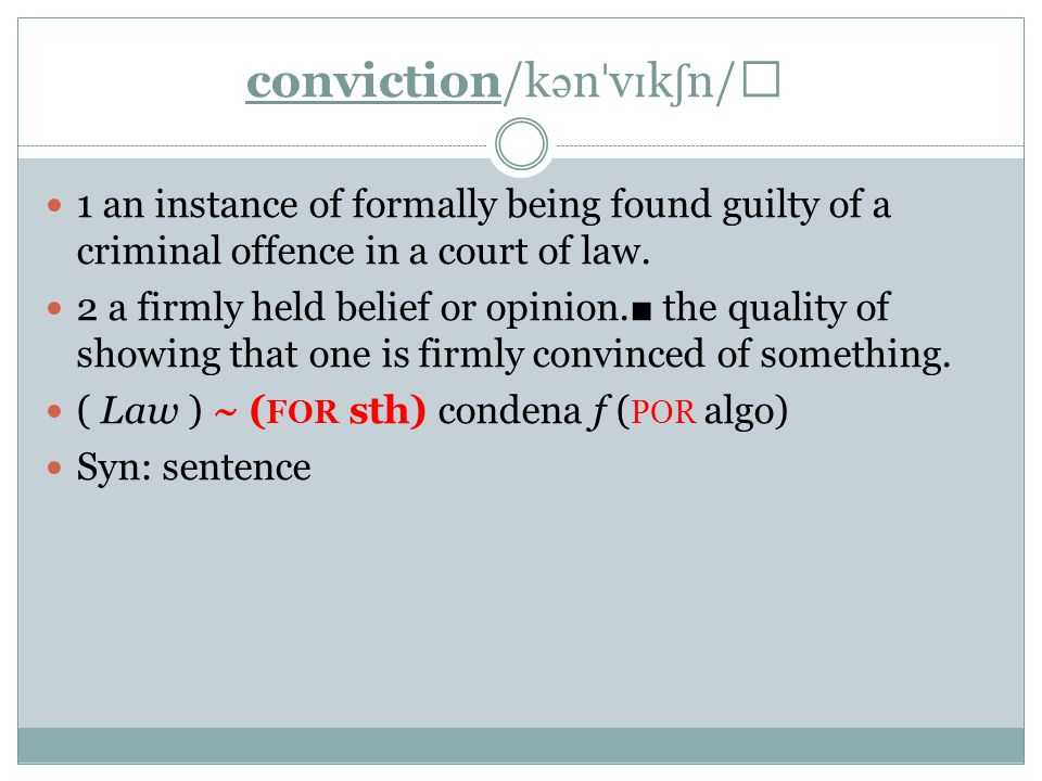 conviction/k ə n ˈ v ɪ k ʃ n/ 1 an instance of formally being found guilty of a criminal offence in a court of law.