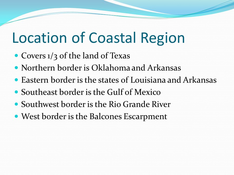 Location of Coastal Region Covers 1/3 of the land of Texas Northern border is Oklahoma and Arkansas Eastern border is the states of Louisiana and Arkansas Southeast border is the Gulf of Mexico Southwest border is the Rio Grande River West border is the Balcones Escarpment