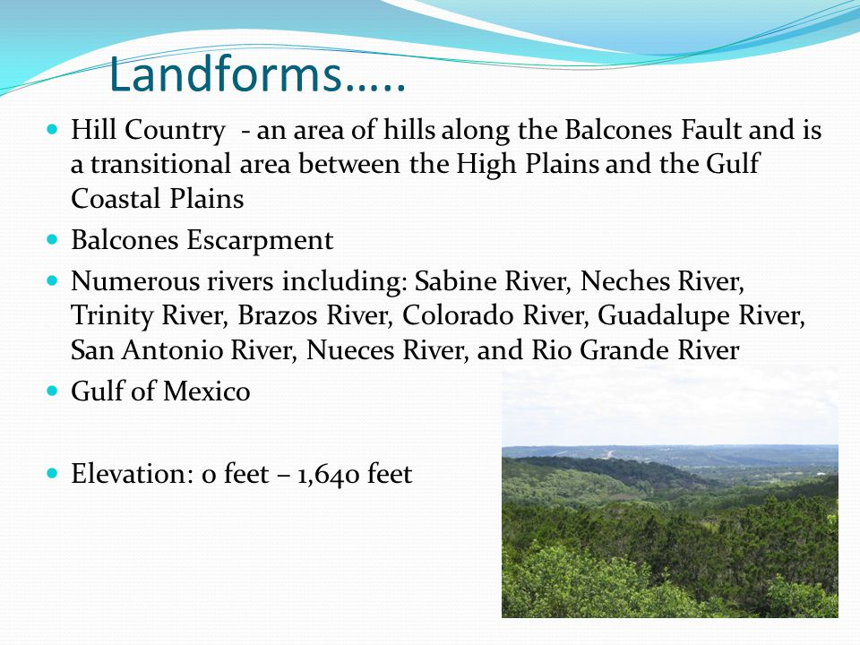 Landforms….. Hill Country - an area of hills along the Balcones Fault and is a transitional area between the High Plains and the Gulf Coastal Plains B
