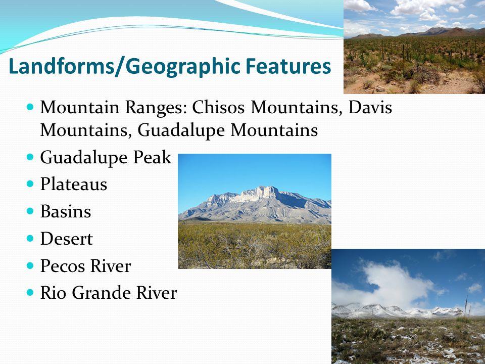 Landforms/Geographic Features Mountain Ranges: Chisos Mountains, Davis Mountains, Guadalupe Mountains Guadalupe Peak Plateaus Basins Desert Pecos Rive