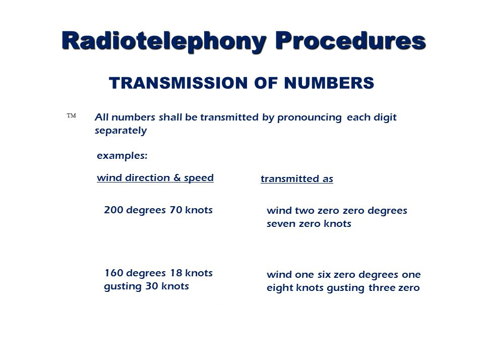 TRANSMISSION OF NUMBERS Ô All numbers shall be transmitted by pronouncing each digit separately transmitted as 160 degrees 18 knots gusting 30 knots wind two zero zero degrees seven zero knots examples: wind direction & speed 200 degrees 70 knots wind one six zero degrees one eight knots gusting three zero Radiotelephony Procedures
