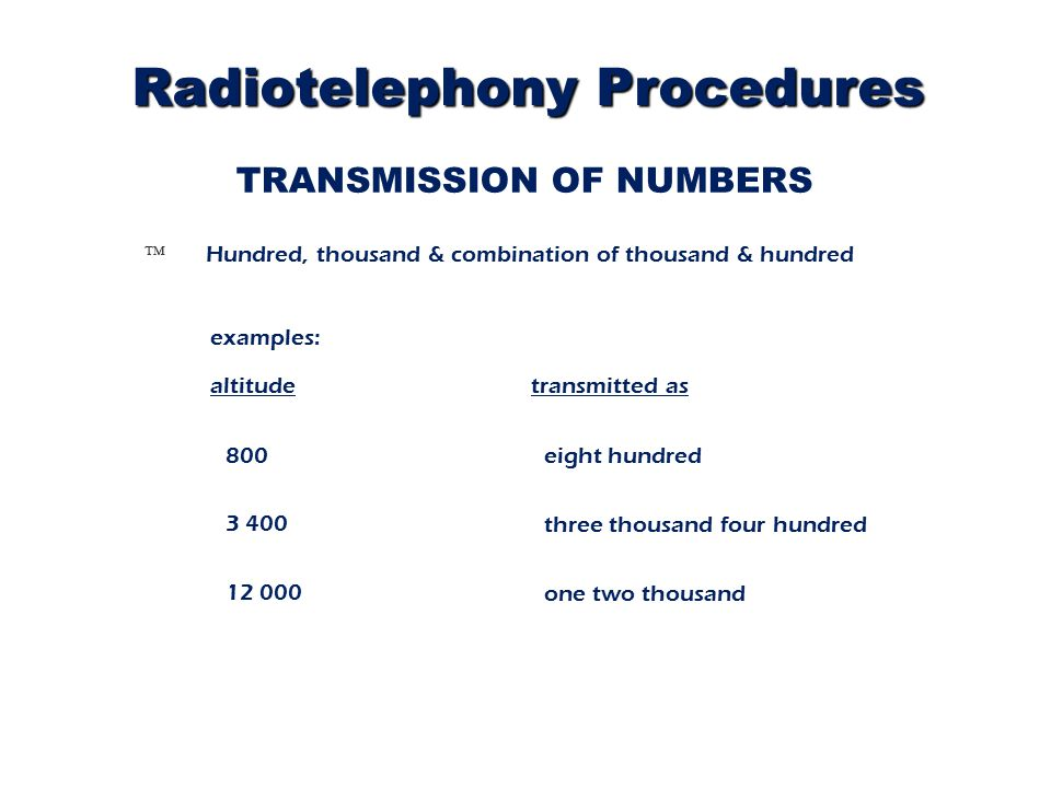 TRANSMISSION OF NUMBERS Ô Hundred, thousand & combination of thousand & hundred transmitted as 3 400 12 000 eight hundred examples: altitude 800 three thousand four hundred one two thousand Radiotelephony Procedures