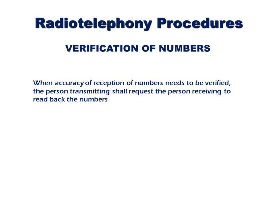 VERIFICATION OF NUMBERS When accuracy of reception of numbers needs to be verified, the person transmitting shall request the person receiving to read back the numbers Radiotelephony Procedures