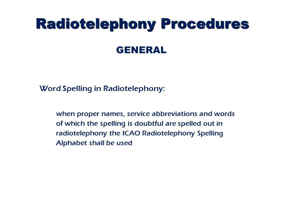 Radiotelephony Procedures GENERAL Word Spelling in Radiotelephony: when proper names, service abbreviations and words of which the spelling is doubtful are spelled out in radiotelephony the ICAO Radiotelephony Spelling Alphabet shall be used
