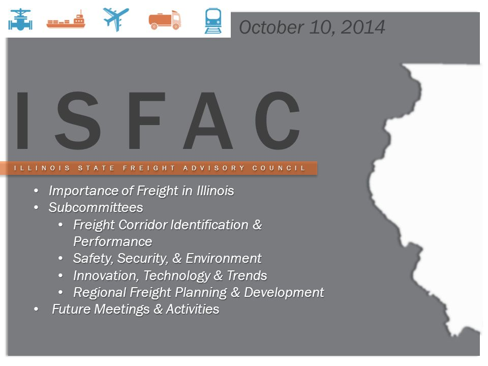 1 ISFAC October 10, 2014 Importance of Freight in Illinois Importance of Freight in Illinois Subcommittees Subcommittees Freight Corridor Identification & Performance Freight Corridor Identification & Performance Safety, Security, & Environment Safety, Security, & Environment Innovation, Technology & Trends Innovation, Technology & Trends Regional Freight Planning & Development Regional Freight Planning & Development Future Meetings & Activities Future Meetings & Activities ILLINOIS STATE FREIGHT ADVISORY COUNCIL ILLINOIS STATE FREIGHT ADVISORY COUNCIL