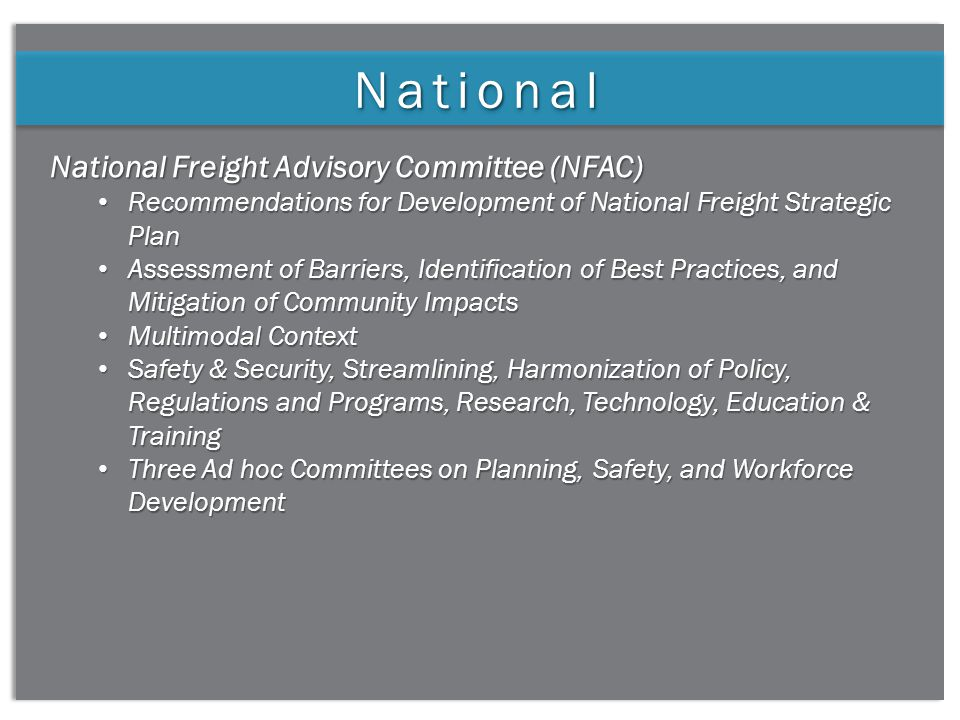 3 NationalNational National Freight Advisory Committee (NFAC) Recommendations for Development of National Freight Strategic Plan Recommendations for Development of National Freight Strategic Plan Assessment of Barriers, Identification of Best Practices, and Mitigation of Community Impacts Assessment of Barriers, Identification of Best Practices, and Mitigation of Community Impacts Multimodal Context Multimodal Context Safety & Security, Streamlining, Harmonization of Policy, Regulations and Programs, Research, Technology, Education & Training Safety & Security, Streamlining, Harmonization of Policy, Regulations and Programs, Research, Technology, Education & Training Three Ad hoc Committees on Planning, Safety, and Workforce Development Three Ad hoc Committees on Planning, Safety, and Workforce Development