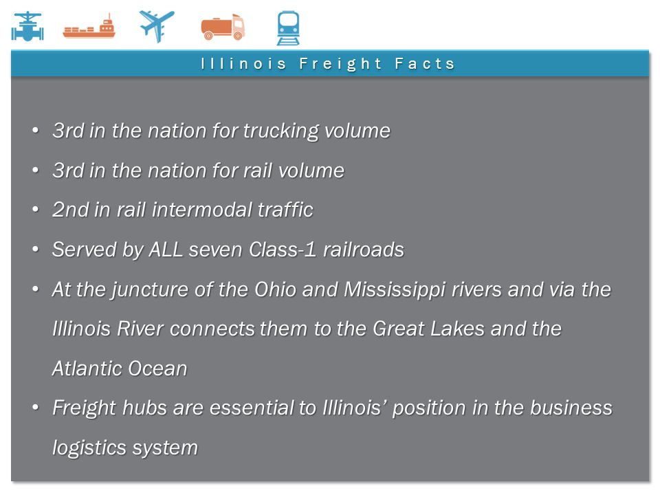 4 Illinois Freight Facts 3rd in the nation for trucking volume 3rd in the nation for trucking volume 3rd in the nation for rail volume 3rd in the nation for rail volume 2nd in rail intermodal traffic 2nd in rail intermodal traffic Served by ALL seven Class-1 railroads Served by ALL seven Class-1 railroads At the juncture of the Ohio and Mississippi rivers and via the Illinois River connects them to the Great Lakes and the Atlantic Ocean At the juncture of the Ohio and Mississippi rivers and via the Illinois River connects them to the Great Lakes and the Atlantic Ocean Freight hubs are essential to Illinois' position in the business logistics system Freight hubs are essential to Illinois' position in the business logistics system