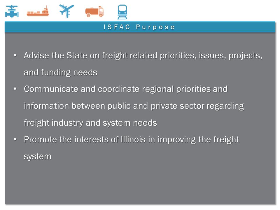 6 ISFAC Purpose Advise the State on freight related priorities, issues, projects, and funding needs Advise the State on freight related priorities, issues, projects, and funding needs Communicate and coordinate regional priorities and information between public and private sector regarding freight industry and system needs Communicate and coordinate regional priorities and information between public and private sector regarding freight industry and system needs Promote the interests of Illinois in improving the freight system Promote the interests of Illinois in improving the freight system