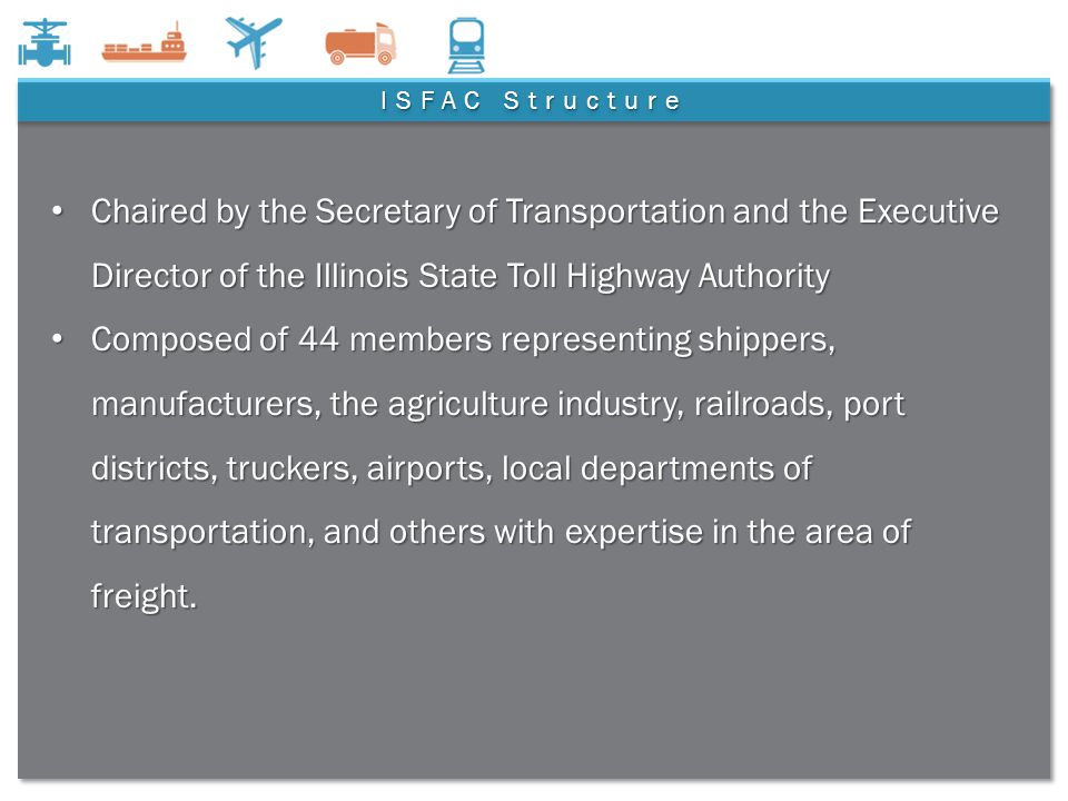 7 ISFAC Structure Chaired by the Secretary of Transportation and the Executive Director of the Illinois State Toll Highway Authority Chaired by the Secretary of Transportation and the Executive Director of the Illinois State Toll Highway Authority Composed of 44 members representing shippers, manufacturers, the agriculture industry, railroads, port districts, truckers, airports, local departments of transportation, and others with expertise in the area of freight.