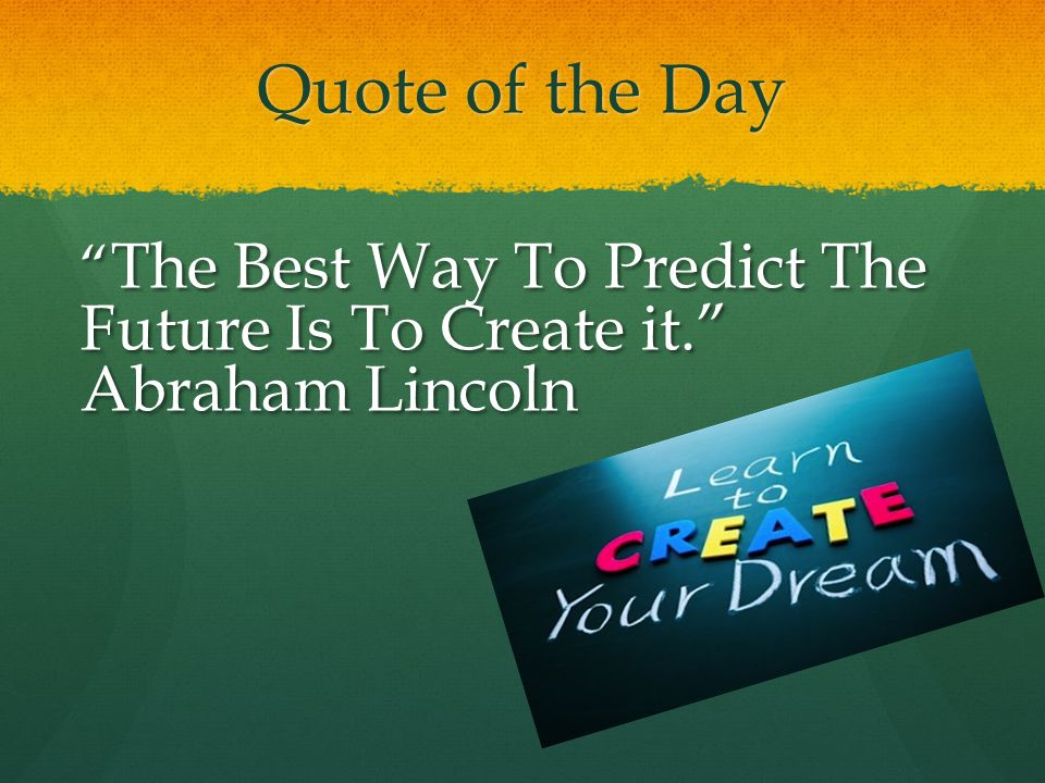 """Quote of the Day """" The Best Way To Predict The Future Is To Create it."""" Abraham Lincoln"""