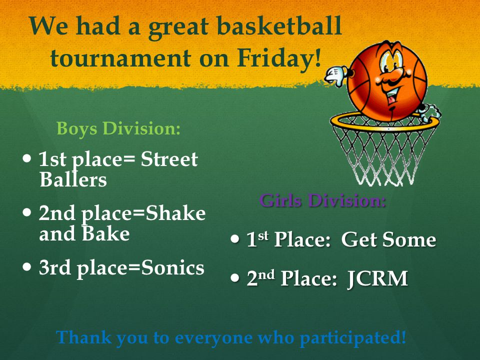 We had a great basketball tournament on Friday! Boys Division: 1st place= Street Ballers 2nd place=Shake and Bake 3rd place=Sonics Girls Division: 1 s