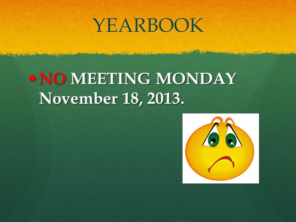YEARBOOK NO MEETING MONDAY November 18, 2013. NO MEETING MONDAY November 18, 2013.