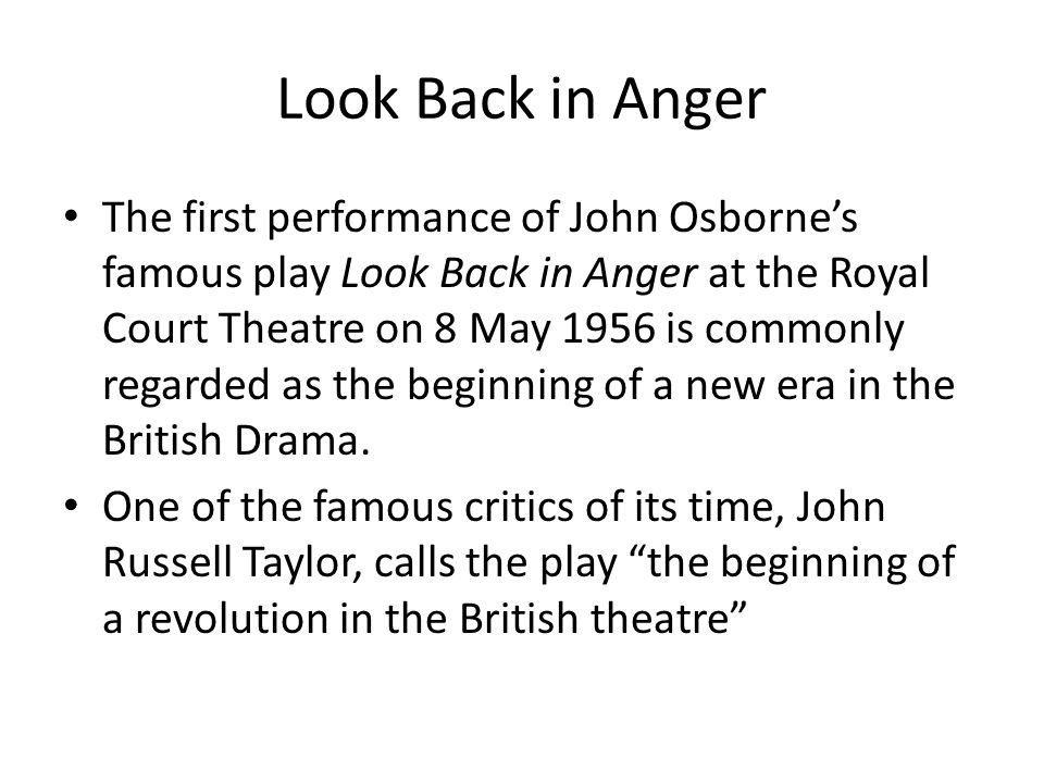 Look Back in Anger The first performance of John Osborne's famous play Look Back in Anger at the Royal Court Theatre on 8 May 1956 is commonly regarde