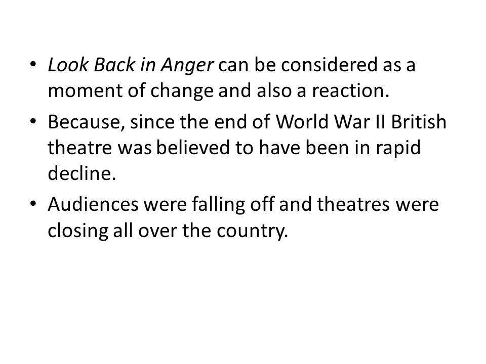 Look Back in Anger can be considered as a moment of change and also a reaction. Because, since the end of World War II British theatre was believed to