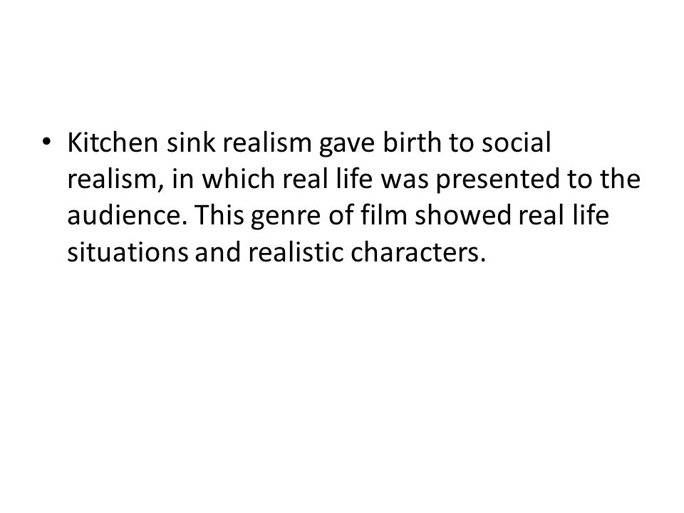 Kitchen sink realism gave birth to social realism, in which real life was presented to the audience. This genre of film showed real life situations an