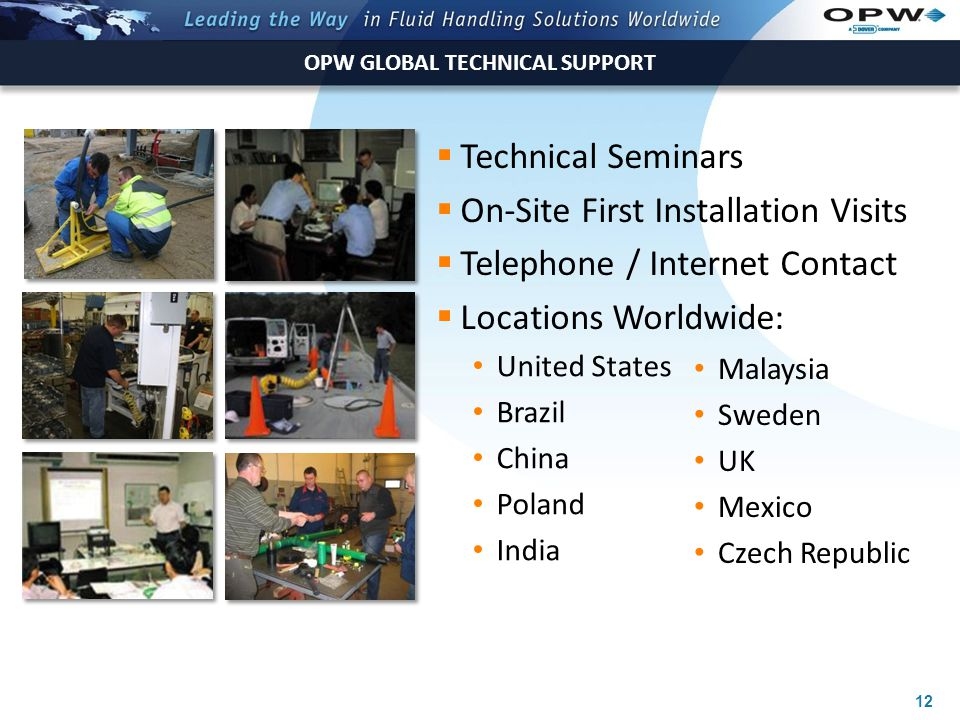 12 OPW GLOBAL TECHNICAL SUPPORT  Technical Seminars  On-Site First Installation Visits  Telephone / Internet Contact  Locations Worldwide: United States Brazil China Poland India Malaysia Sweden UK Mexico Czech Republic