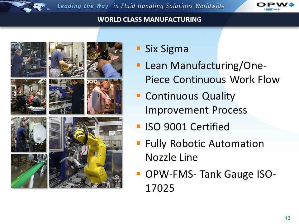 13 WORLD CLASS MANUFACTURING  Six Sigma  Lean Manufacturing/One- Piece Continuous Work Flow  Continuous Quality Improvement Process  ISO 9001 Certified  Fully Robotic Automation Nozzle Line  OPW-FMS- Tank Gauge ISO- 17025