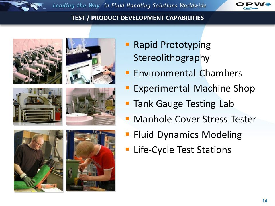 14  Rapid Prototyping Stereolithography  Environmental Chambers  Experimental Machine Shop  Tank Gauge Testing Lab  Manhole Cover Stress Tester  Fluid Dynamics Modeling  Life-Cycle Test Stations TEST / PRODUCT DEVELOPMENT CAPABILITIES