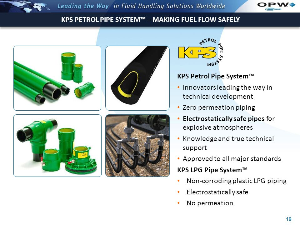 19 KPS PETROL PIPE SYSTEM™ – MAKING FUEL FLOW SAFELY KPS Petrol Pipe System™ Innovators leading the way in technical development Zero permeation piping Electrostatically safe pipes for explosive atmospheres Knowledge and true technical support Approved to all major standards KPS LPG Pipe System™ Non-corroding plastic LPG piping Electrostatically safe No permeation