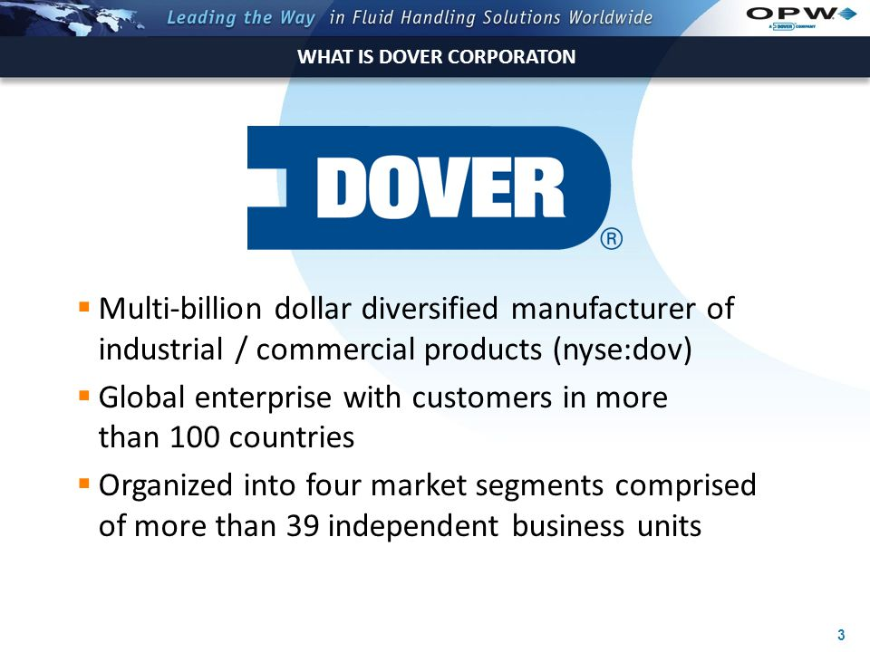 3 WHAT IS DOVER CORPORATON  Multi-billion dollar diversified manufacturer of industrial / commercial products (nyse:dov)  Global enterprise with customers in more than 100 countries  Organized into four market segments comprised of more than 39 independent business units