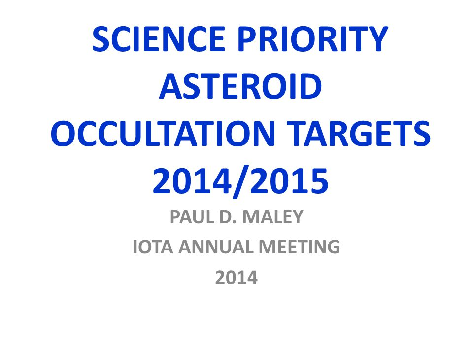 SCIENCE PRIORITY ASTEROID OCCULTATION TARGETS 2014/2015 PAUL D. MALEY IOTA ANNUAL MEETING 2014