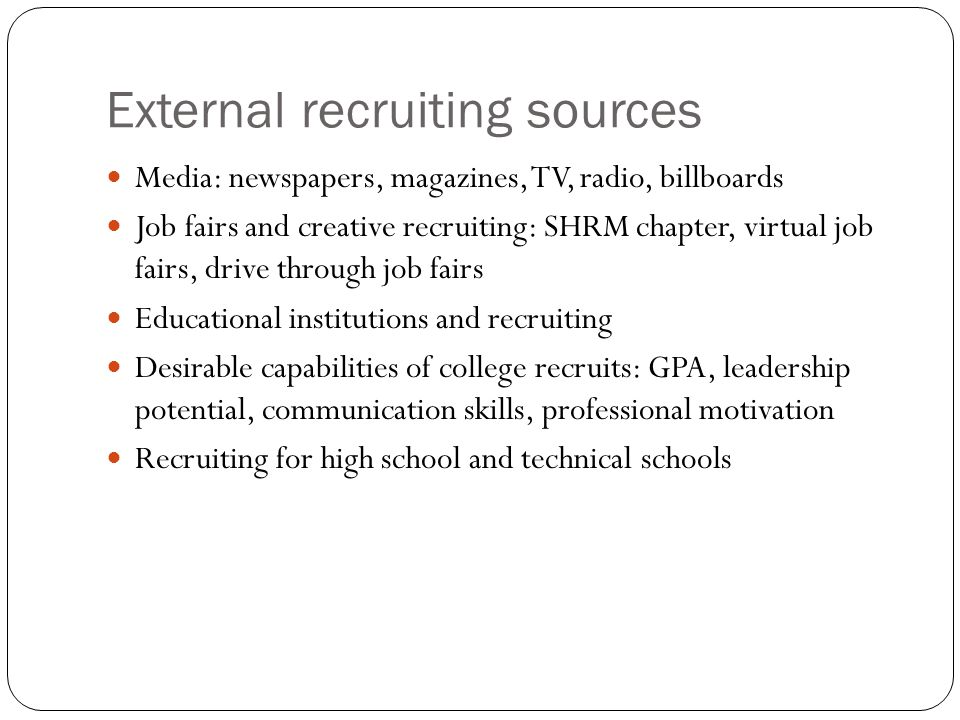External recruiting sources Media: newspapers, magazines, TV, radio, billboards Job fairs and creative recruiting: SHRM chapter, virtual job fairs, dr