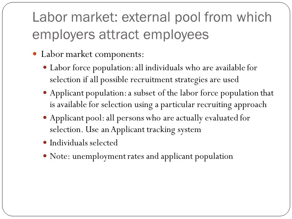 Labor market: external pool from which employers attract employees Labor market components: Labor force population: all individuals who are available