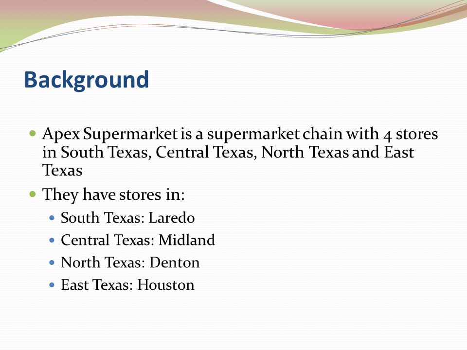 Background Apex Supermarket is a supermarket chain with 4 stores in South Texas, Central Texas, North Texas and East Texas They have stores in: South Texas: Laredo Central Texas: Midland North Texas: Denton East Texas: Houston