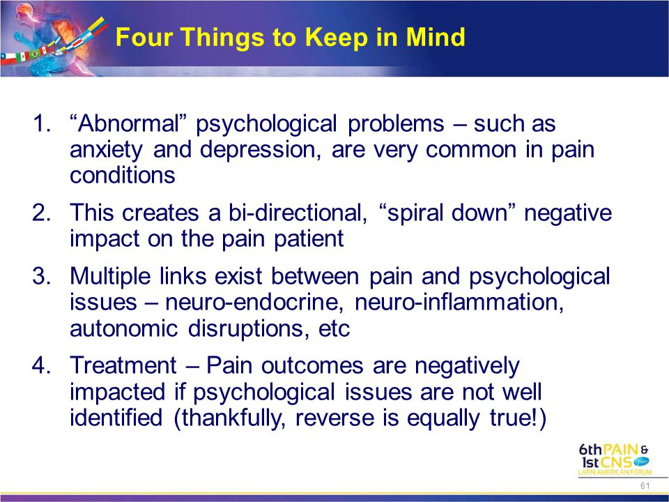 Four Things to Keep in Mind 1. Abnormal psychological problems – such as anxiety and depression, are very common in pain conditions 2.This creates a bi-directional, spiral down negative impact on the pain patient 3.Multiple links exist between pain and psychological issues – neuro-endocrine, neuro-inflammation, autonomic disruptions, etc 4.Treatment – Pain outcomes are negatively impacted if psychological issues are not well identified (thankfully, reverse is equally true!) 61