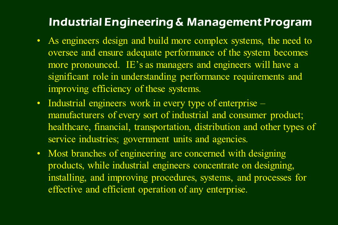 Industrial Engineering & Management Program As engineers design and build more complex systems, the need to oversee and ensure adequate performance of the system becomes more pronounced.