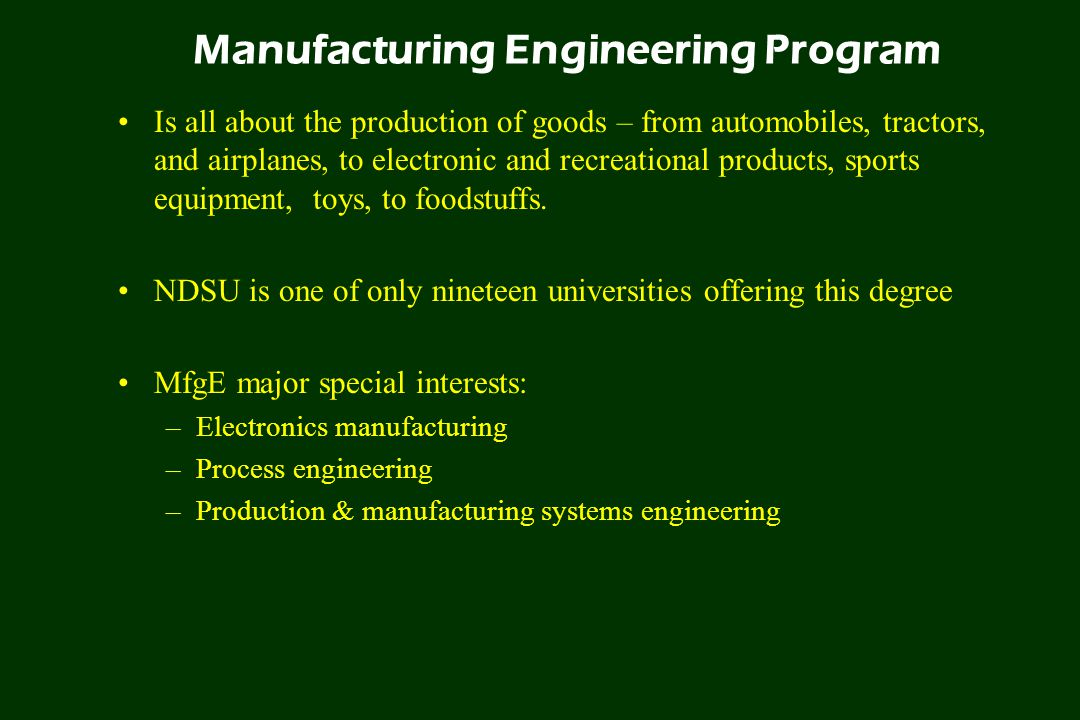 Manufacturing Engineering Program Is all about the production of goods – from automobiles, tractors, and airplanes, to electronic and recreational products, sports equipment, toys, to foodstuffs.