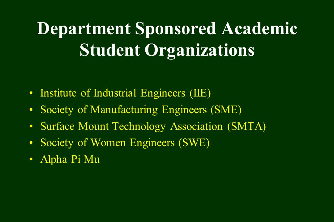 Department Sponsored Academic Student Organizations Institute of Industrial Engineers (IIE) Society of Manufacturing Engineers (SME) Surface Mount Technology Association (SMTA) Society of Women Engineers (SWE) Alpha Pi Mu