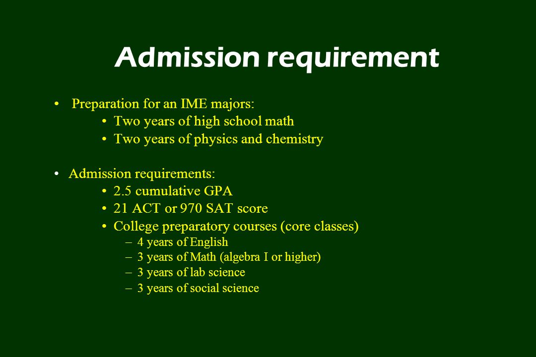 Admission requirement Preparation for an IME majors: Two years of high school math Two years of physics and chemistry Admission requirements: 2.5 cumulative GPA 21 ACT or 970 SAT score College preparatory courses (core classes) –4 years of English –3 years of Math (algebra I or higher) –3 years of lab science –3 years of social science