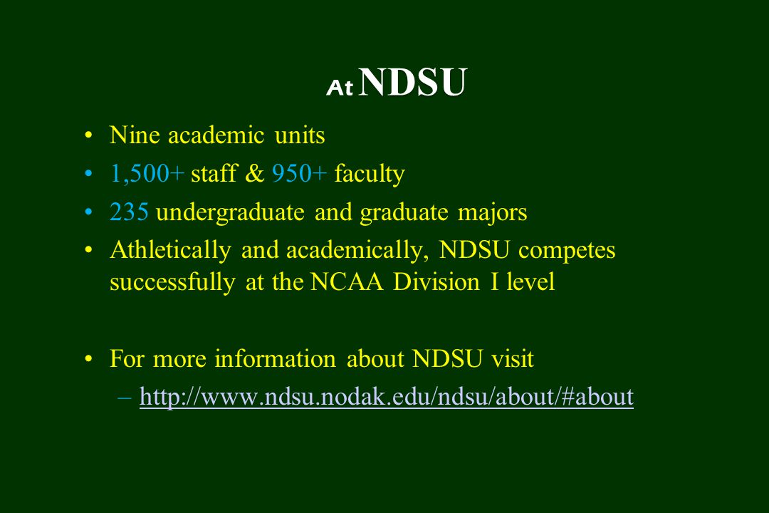 NDSU At NDSU Nine academic units 1,500+ staff & 950+ faculty 235 undergraduate and graduate majors Athletically and academically, NDSU competes successfully at the NCAA Division I level For more information about NDSU visit –http://www.ndsu.nodak.edu/ndsu/about/#abouthttp://www.ndsu.nodak.edu/ndsu/about/#about