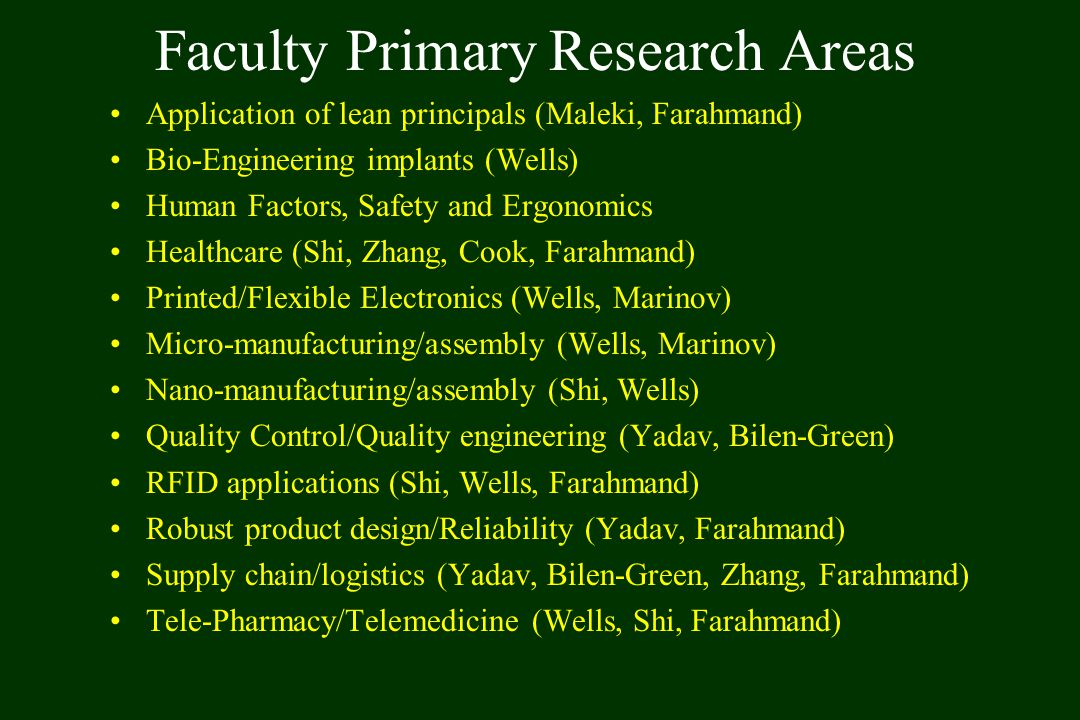 Faculty Primary Research Areas Application of lean principals (Maleki, Farahmand) Bio-Engineering implants (Wells) Human Factors, Safety and Ergonomics Healthcare (Shi, Zhang, Cook, Farahmand) Printed/Flexible Electronics (Wells, Marinov) Micro-manufacturing/assembly (Wells, Marinov) Nano-manufacturing/assembly (Shi, Wells) Quality Control/Quality engineering (Yadav, Bilen-Green) RFID applications (Shi, Wells, Farahmand) Robust product design/Reliability (Yadav, Farahmand) Supply chain/logistics (Yadav, Bilen-Green, Zhang, Farahmand) Tele-Pharmacy/Telemedicine (Wells, Shi, Farahmand)