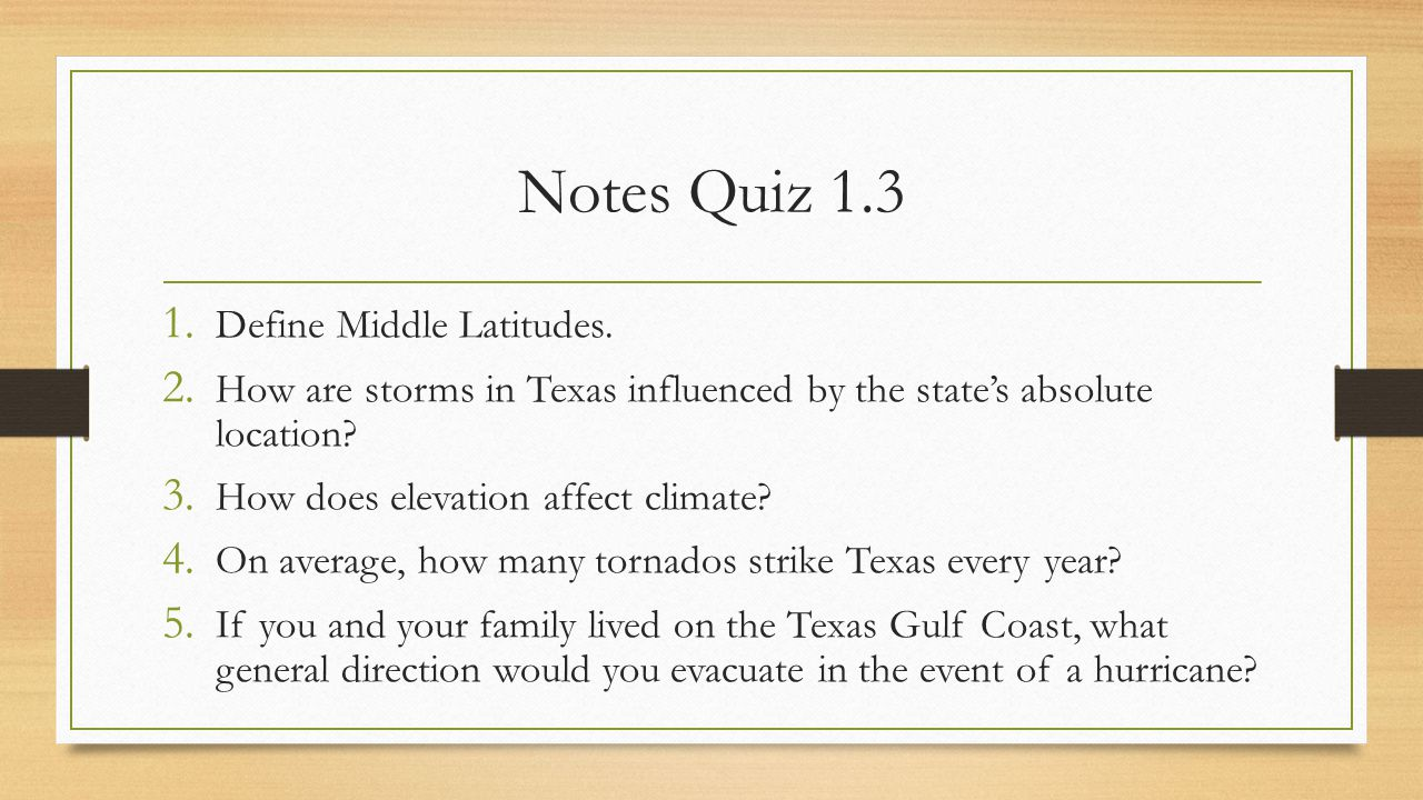 Notes Quiz 1.3 1. Define Middle Latitudes. 2. How are storms in Texas influenced by the state's absolute location? 3. How does elevation affect climat