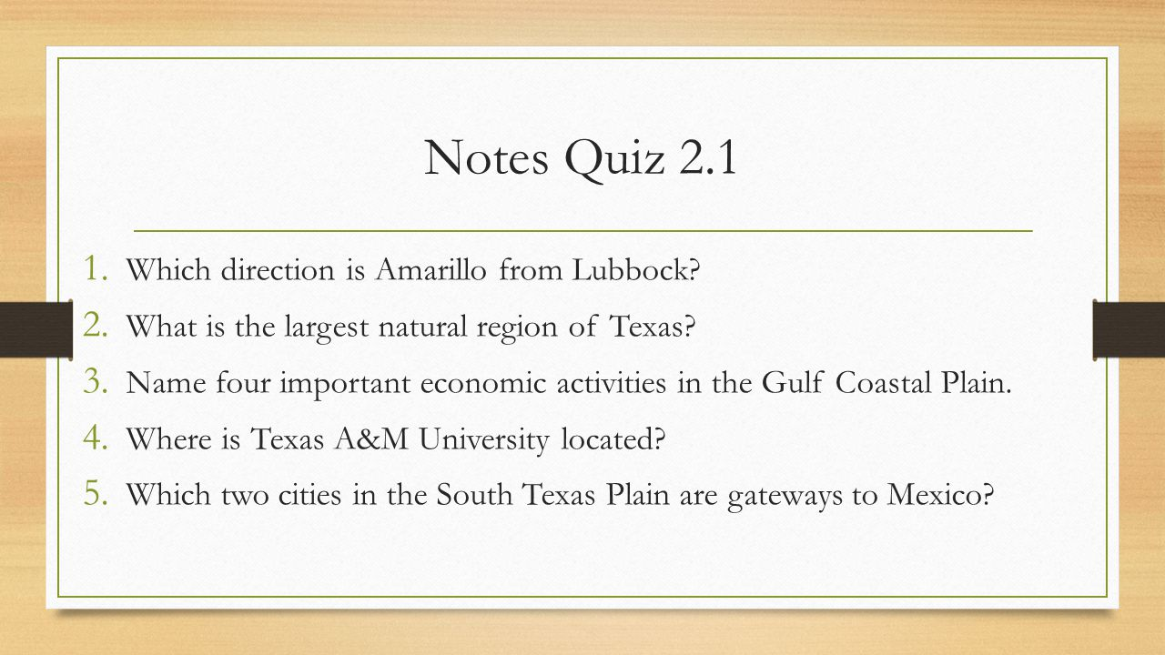 Notes Quiz 2.1 1. Which direction is Amarillo from Lubbock? 2. What is the largest natural region of Texas? 3. Name four important economic activities