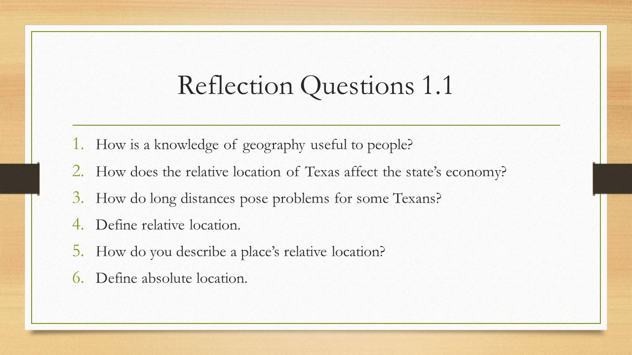 Reflection Questions 1.1 1. How is a knowledge of geography useful to people? 2. How does the relative location of Texas affect the state's economy? 3