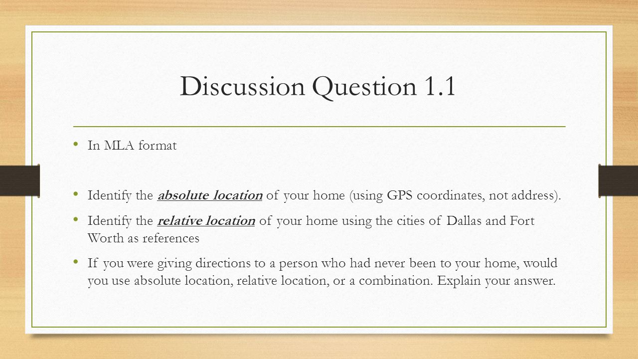 Discussion Question 1.1 In MLA format Identify the absolute location of your home (using GPS coordinates, not address). Identify the relative location